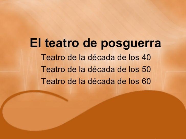 El teatro de posguerra Teatro de la década de los 40 Teatro de la década de los 50 Teatro de la década de los 60