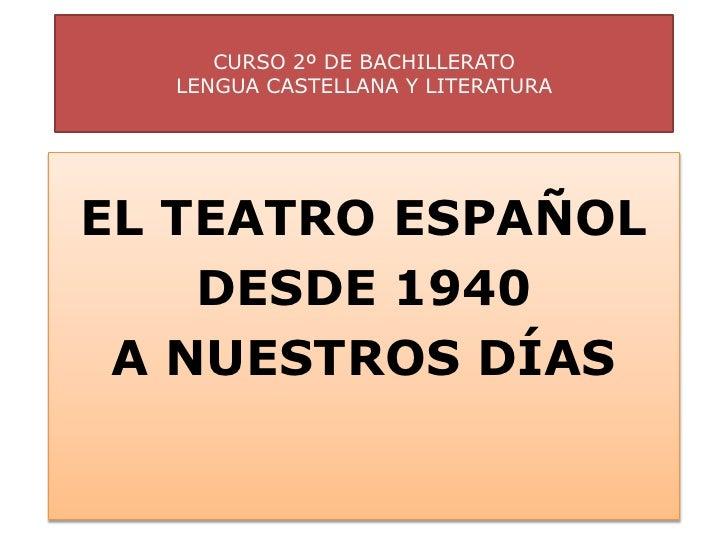CURSO 2º DE BACHILLERATO  LENGUA CASTELLANA Y LITERATURAEL TEATRO ESPAÑOL    DESDE 1940 A NUESTROS DÍAS