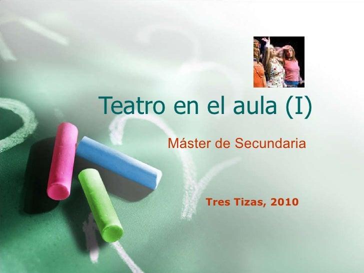Teatro en el aula (I) Tres Tizas, 2010 Máster  de  Secundaria