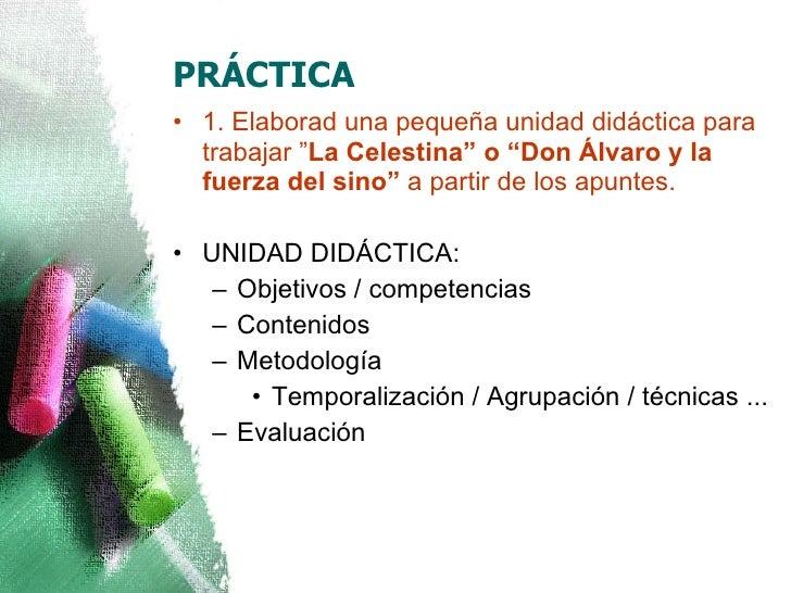 """PRÁCTICA <ul><li>1. Elaborad una pequeña unidad didáctica para trabajar """" La Celestina"""" o """"Don Álvaro y la fuerza del sino..."""