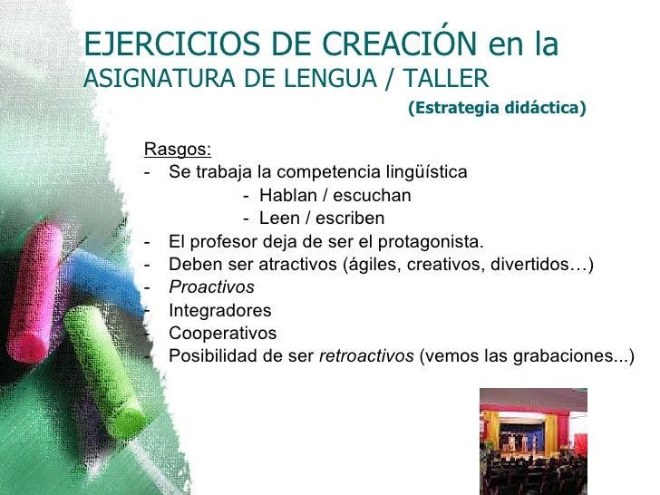 EJERCICIOS DE CREACIÓN en la   ASIGNATURA DE LENGUA / TALLER <ul><li>(Estrategia didáctica) </li></ul><ul><li>Rasgos: </li...