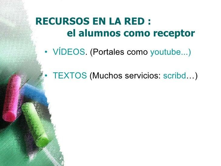 RECURSOS EN LA RED :    el alumnos como receptor <ul><li>VÍDEOS . (Portales como  youtube ...) </li></ul><ul><li>TEXTOS  (...