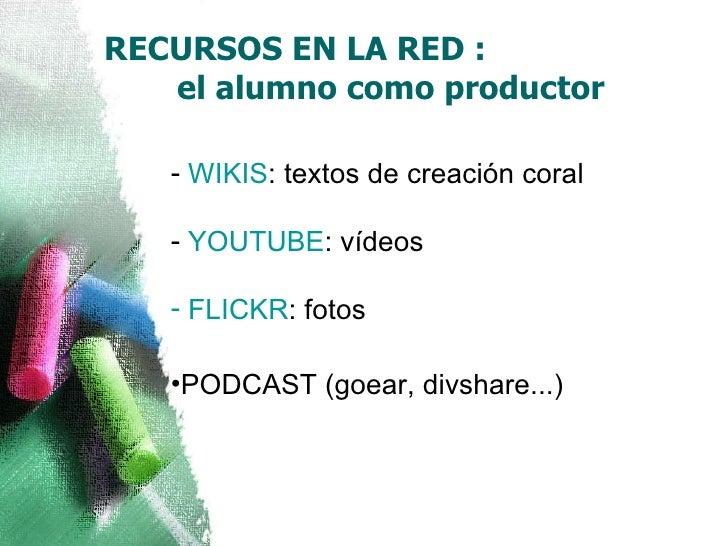 RECURSOS EN LA RED :  el alumno como productor <ul><li>WIKIS : textos de creación coral </li></ul><ul><li>YOUTUBE : vídeos...