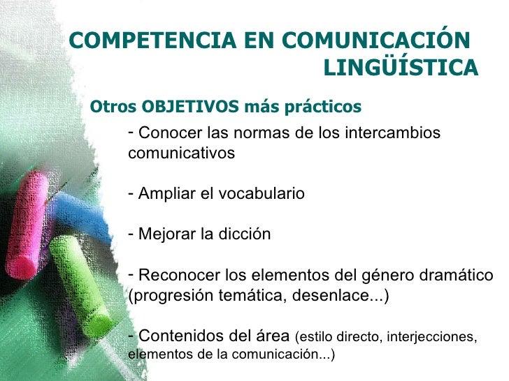 COMPETENCIA EN COMUNICACIÓN  LINGÜÍSTICA <ul><li>Conocer las normas de los intercambios comunicativos  </li></ul><ul><li>A...