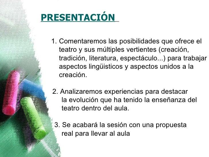 <ul><li>PRESENTACIÓN    </li></ul><ul><ul><li>Comentaremos las posibilidades que ofrece el teatro y sus múltiples verti...