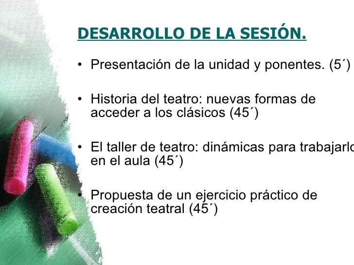 DESARROLLO DE LA SESIÓN. <ul><li>Presentación de la unidad y ponentes. (5´) </li></ul><ul><li>Historia del teatro: nuevas ...