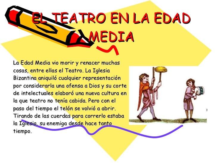 EL TEATRO EN LA EDAD MEDIA La Edad Media vio morir y renacer muchas cosas, entre ellas el Teatro. La Iglesia Bizantina ani...