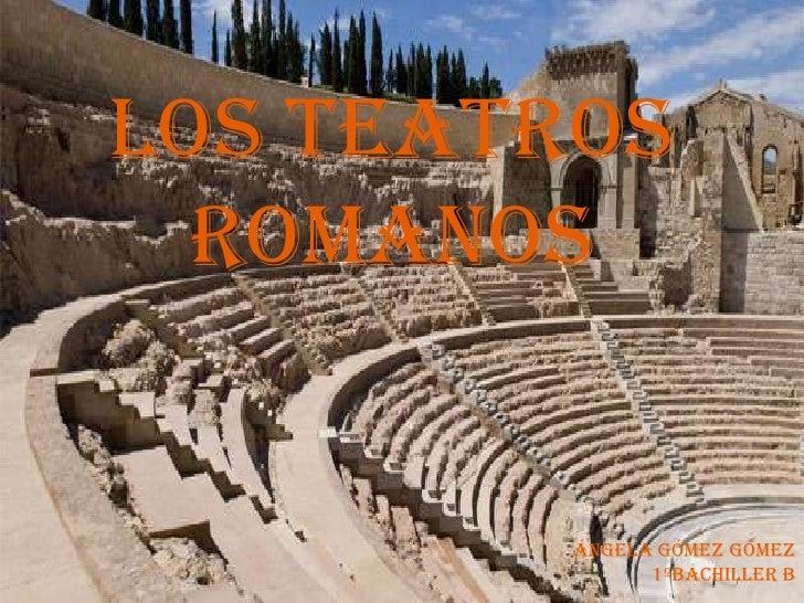 LOS TEATROS ROMANOS<br />Ángela Gómez Gómez<br />  1ºBachiller B<br />