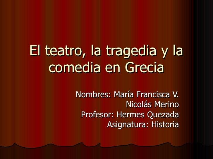 El teatro, la tragedia y la    comedia en Grecia        Nombres: María Francisca V.                     Nicolás Merino    ...