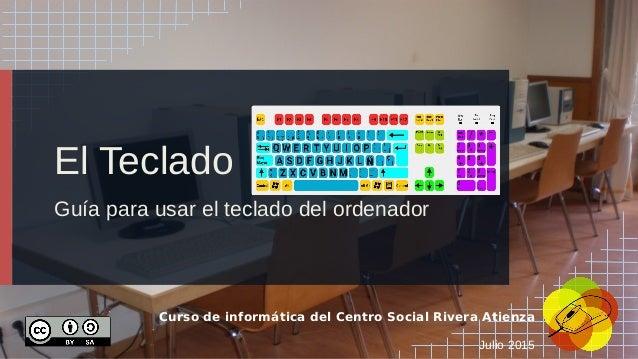 El Teclado Guía para usar el teclado del ordenador Curso de informática del Centro Social Rivera Atienza Julio 2015