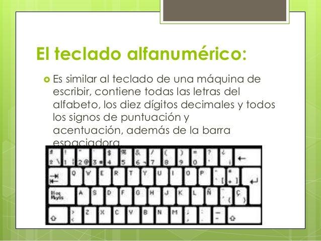 El teclado alfanumérico: Essimilar al teclado de una máquina de escribir, contiene todas las letras del alfabeto, los die...