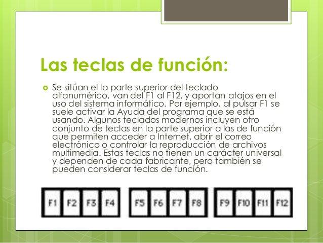 Las teclas de función:   Se sitúan el la parte superior del teclado    alfanumérico, van del F1 al F12, y aportan atajos ...