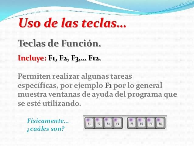 Uso de las teclas… Teclas de Función. Incluye: F1, F2, F3,… F12. Permiten realizar algunas tareas específicas, por ejemplo...