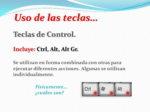 Uso de las teclas… Teclas de Control. Incluye: Ctrl, Alt, Alt Gr. Se utilizan en forma combinada con otras para ejecutar d...