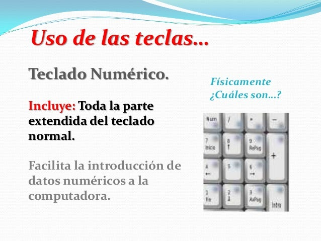 Uso de las teclas… Teclado Numérico. Incluye: Toda la parte extendida del teclado normal. Facilita la introducción de dato...
