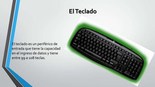 El Teclado  El teclado es un periférico de entrada que tiene la capacidad en el ingreso de datos y tiene entre 99 a 108 te...