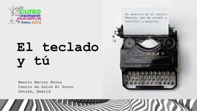 En memoria de mi abuelo Manolo, que me enseño a escribir a máquina. Manolo Merino Moína Centro de Salud El Greco Getafe, M...