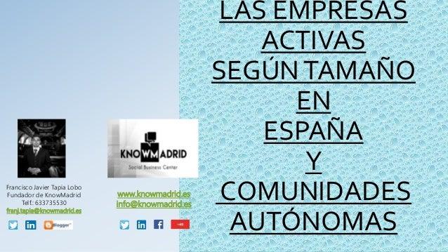 LAS EMPRESAS ACTIVAS SEGÚNTAMAÑO EN ESPAÑA Y COMUNIDADES AUTÓNOMAS Francisco Javier Tapia Lobo Fundador de KnowMadrid Telf...
