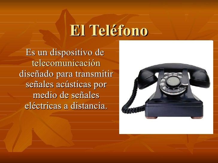 El Teléfono Es un dispositivo de  telecomunicación  diseñado para transmitir señales acústicas por medio de señales eléctr...