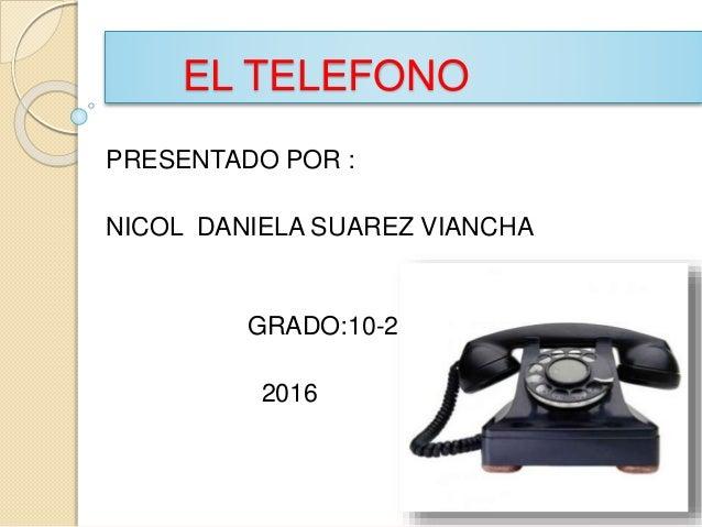 EL TELEFONO PRESENTADO POR : NICOL DANIELA SUAREZ VIANCHA GRADO:10-2 2016