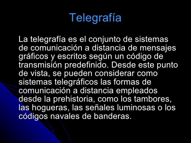Telegrafía <ul><li>La telegrafía es el conjunto de sistemas de comunicación a distancia de mensajes gráficos y escritos se...