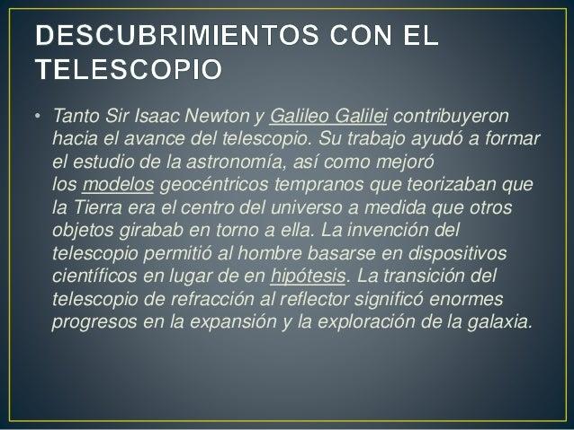 • Tanto Sir Isaac Newton y Galileo Galilei contribuyeron  hacia el avance del telescopio. Su trabajo ayudó a formar  el es...