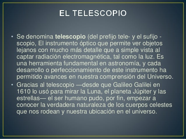 • Se denomina telescopio (del prefijo tele- y el sufijo -  scopio, El instrumento óptico que permite ver objetos  lejanos ...