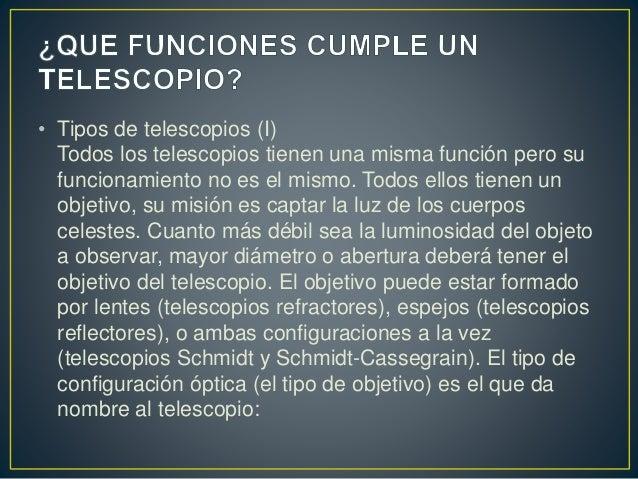 • Tipos de telescopios (I)  Todos los telescopios tienen una misma función pero su  funcionamiento no es el mismo. Todos e...