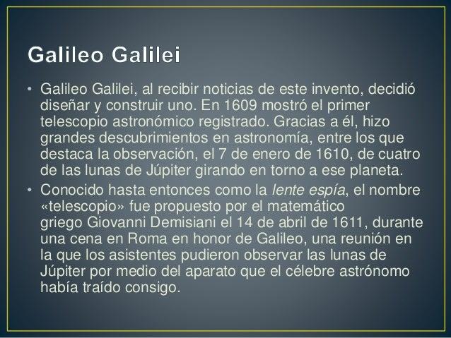 • Galileo Galilei, al recibir noticias de este invento, decidió  diseñar y construir uno. En 1609 mostró el primer  telesc...