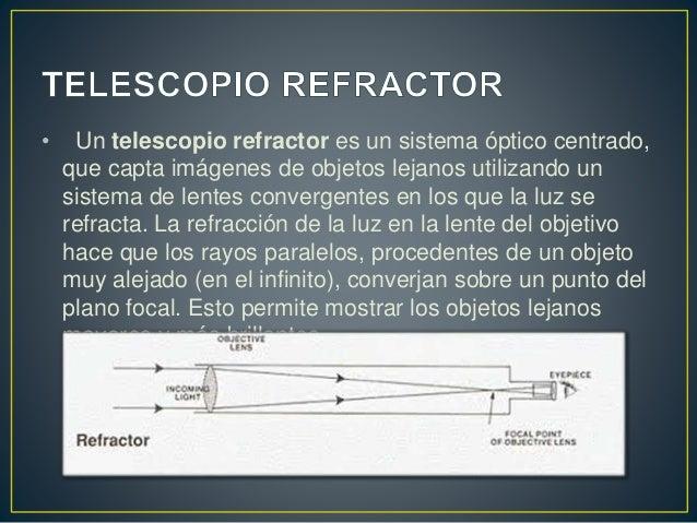 • Un telescopio refractor es un sistema óptico centrado,  que capta imágenes de objetos lejanos utilizando un  sistema de ...