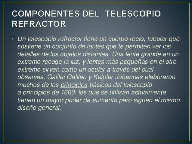 • Un telescopio refractor tiene un cuerpo recto, tubular que  sostiene un conjunto de lentes que te permiten ver los  deta...