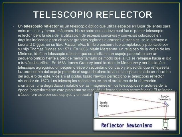 • Un telescopio reflector es un telescopio óptico que utiliza espejos en lugar de lentes para  enfocar la luz y formar imá...