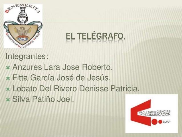 EL TELÉGRAFO.Integrantes: Anzures Lara Jose Roberto. Fitta García José de Jesús. Lobato Del Rivero Denisse Patricia. S...