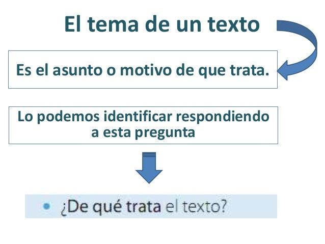 El tema de un texto Es el asunto o motivo de que trata. Lo podemos identificar respondiendo a esta pregunta