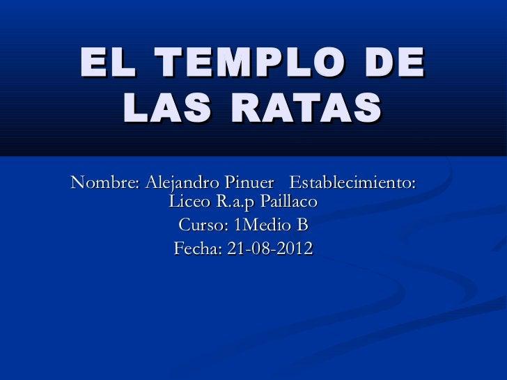 EL TEMPLO DE  LAS RATASNombre: Alejandro Pinuer Establecimiento:           Liceo R.a.p Paillaco            Curso: 1Medio B...