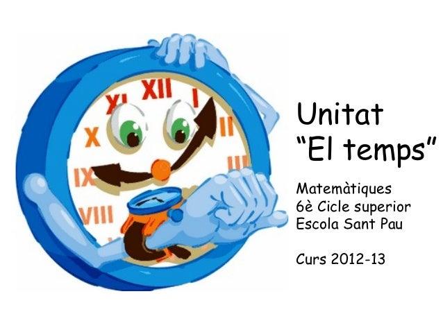 """Unitat""""El temps""""Matemàtiques6è Cicle superiorEscola Sant PauCurs 2012-13"""