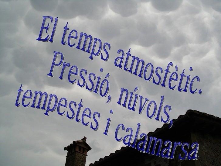 El temps atmosfètic. Pressió, núvols, tempestes i calamarsa.