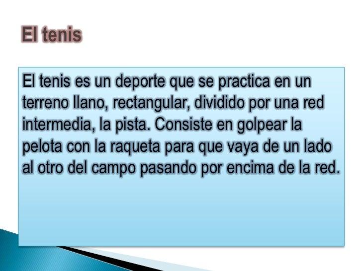 El tenis es un deporte que se practica en unterreno llano, rectangular, dividido por una redintermedia, la pista. Consiste...