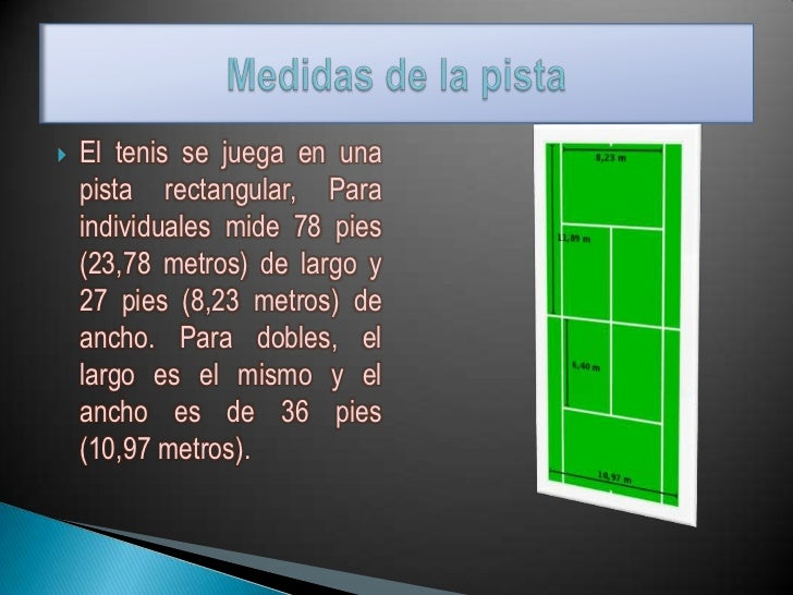    El tenis se juega en una    pista rectangular, Para    individuales mide 78 pies    (23,78 metros) de largo y    27 pi...