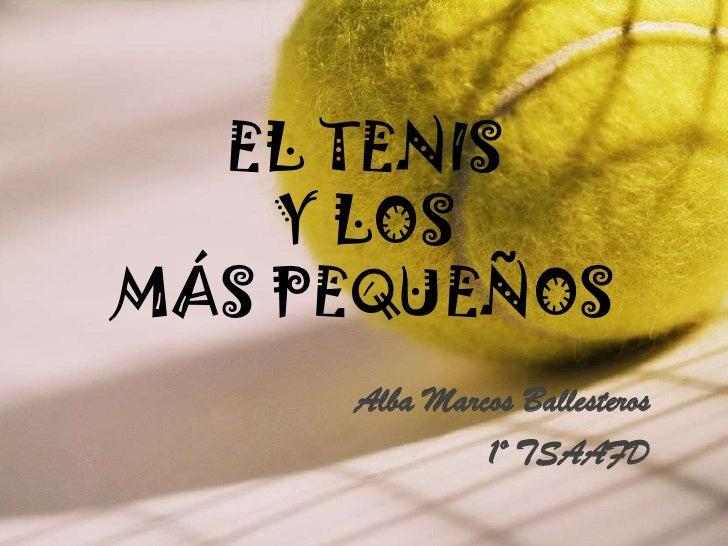 EL TENIS Y LOS MÁS PEQUEÑOS<br />Alba Marcos Ballesteros<br />1º TSAAFD<br />