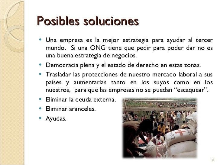 Posibles soluciones <ul><li>Una empresa es la mejor estrategia para ayudar al tercer mundo.  Si una ONG tiene que pedir pa...