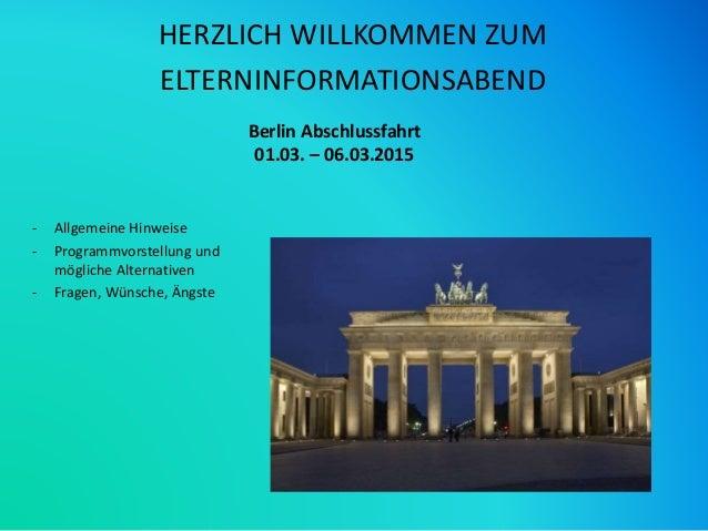 Berlin Abschlussfahrt 01.03. – 06.03.2015 HERZLICH WILLKOMMEN ZUM ELTERNINFORMATIONSABEND - Allgemeine Hinweise - Programm...