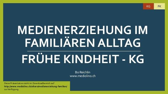 MEDIENERZIEHUNG IM FAMILIÄREN ALLTAG Bo Reichlin www.mediolino.ch FRÜHE KINDHEIT - KG Diese Präsentation steht im Download...