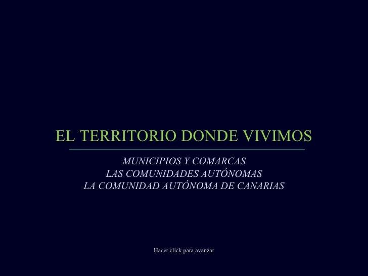 EL TERRITORIO DONDE VIVIMOS Hacer click para avanzar MUNICIPIOS Y COMARCAS LAS COMUNIDADES AUTÓNOMAS LA COMUNIDAD AUTÓNOMA...
