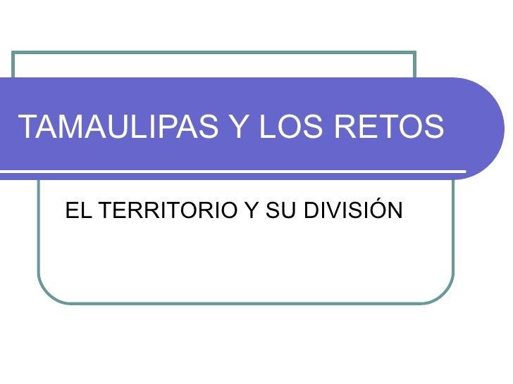 TAMAULIPAS Y LOS RETOS EL TERRITORIO Y SU DIVISIÓN