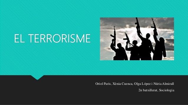 EL TERRORISME Oriol Paris, Xènia Cuenca, Olga López i Núria Almirall 2n batxillerat, Sociologia