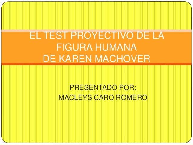 PRESENTADO POR: MACLEYS CARO ROMERO EL TEST PROYECTIVO DE LA FIGURA HUMANA DE KAREN MACHOVER