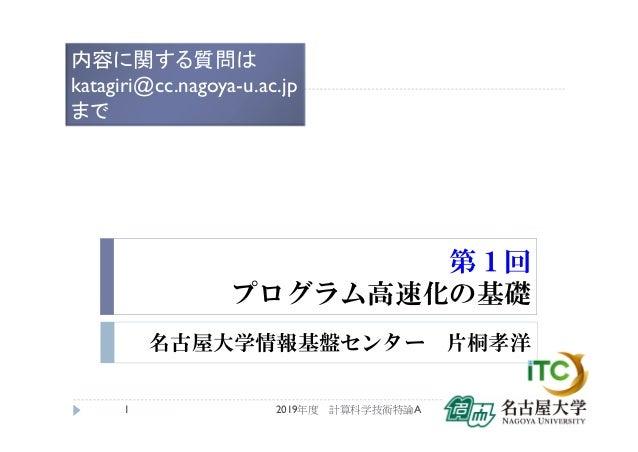 第1回 プログラム高速化の基礎 名古屋大学情報基盤センター 片桐孝洋 2019年度 計算科学技術特論A1 内容に関する質問は katagiri@cc.nagoya-u.ac.jp まで