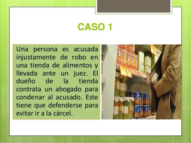 CASO 1 Una persona es acusada injustamente de robo en una tienda de alimentos y llevada ante un juez. El dueño de la tiend...