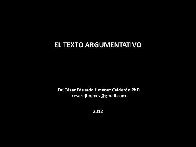 EL TEXTO ARGUMENTATIVO  Dr. César Eduardo Jiménez Calderón PhD cesarejimenez@gmail.com 2012  Dante-bobadilla.blogspot.com